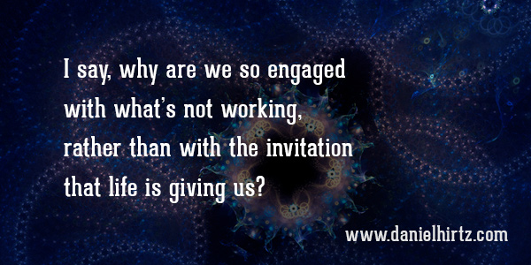 I say, why are we so engaged with what's not working, rather than with the invitation that life is giving us?